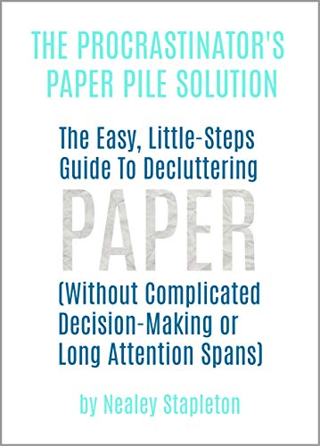 The Procrastinator's Paper Pile Solution: The Easy, Little-Steps Guide To Decluttering Paper (Without Complicated Decision-Making or Long Attention Spans)