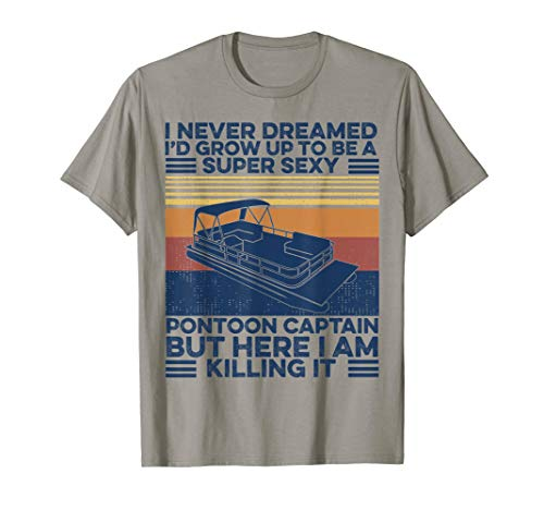 I Never Dreamed I'd Grow Up To Be A Super Sexy Pontoon Boat T-Shirt