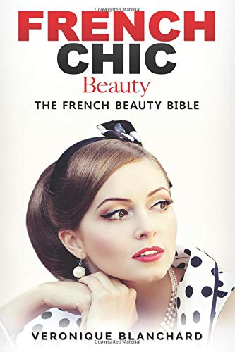 French Chic Beauty: The French Beauty Bible (French Chic, Style and Beauty, Fashion Guide, Style Secrets, Capsule Wardrobe, Parisian Chic, Minimalist Living,)