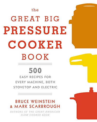 The Great Big Pressure Cooker Book: 500 Easy Recipes for Every Machine, Both Stovetop and Electric: A Cookbook