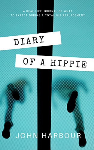 Diary of a Hippie: A Real-Life Journal of What to Expect During a Total Hip Replacement