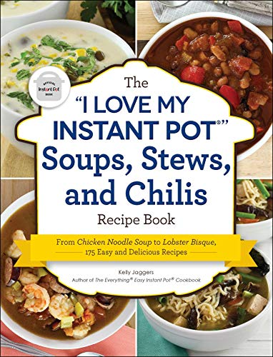 The 'I Love My Instant Pot®' Soups, Stews, and Chilis Recipe Book: From Chicken Noodle Soup to Lobster Bisque, 175 Easy and Delicious Recipes ('I Love My' Series)
