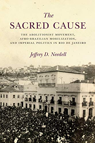 The Sacred Cause: The Abolitionist Movement, Afro-Brazilian Mobilization, and Imperial Politics in Rio de Janeiro