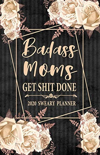 2020 Sweary Planner: Cream Floral Badass Moms Get Shit Done 5.5 x 8.5 Purse Planner - Daily, Weekly, And Monthly Planner With Weekly Motivational Sweary Sayings For Sweary Mom