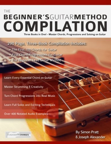 The Beginner's Guitar Method Compilation: Three Books in One! – Master Chords, Progressions and Soloing on Guitar How to Learn and Play Guitar for Beginners