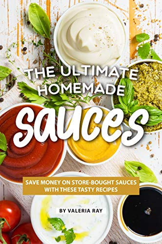 The Ultimate Homemade Sauces: Save Money on Store-Bought Sauces with These Tasty Recipes