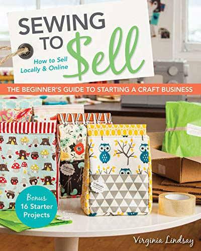 Sewing to Sell: How To Sell Locally & Online; The Beginner's Guide to Starting a Craft Business