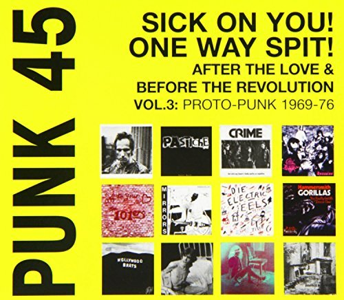 PUNK 45: Sick On You! One Way Spit! After The Love And Before The Revolution Vol.3: Proto-Punk 1969-76 by Soul Jazz Records Presents