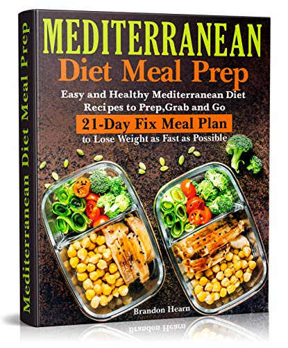 Mediterranean Diet Meal Prep: Easy and Healthy Mediterranean Diet Recipes to Prep, Grab and Go. 21-Day Fix Meal Plan to Lose Weight as Fast as Possible